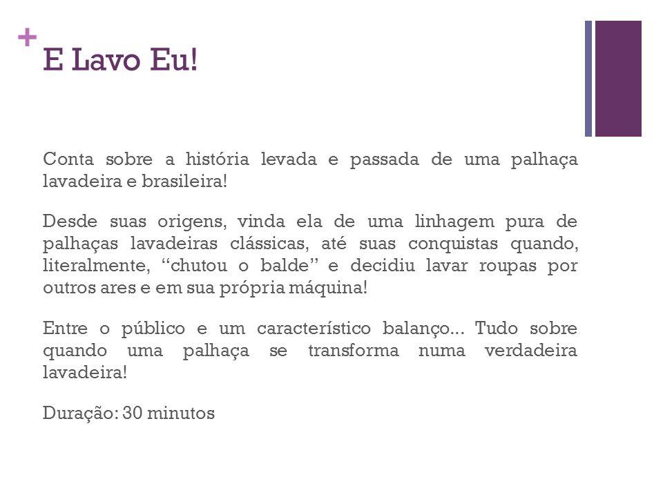 + E Lavo Eu! Conta sobre a história levada e passada de uma palhaça lavadeira e brasileira! Desde suas origens, vinda ela de uma linhagem pura de palh