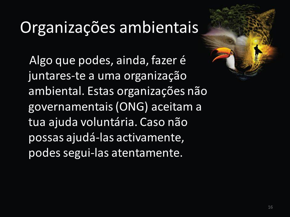 Organizações ambientais Algo que podes, ainda, fazer é juntares-te a uma organização ambiental. Estas organizações não governamentais (ONG) aceitam a