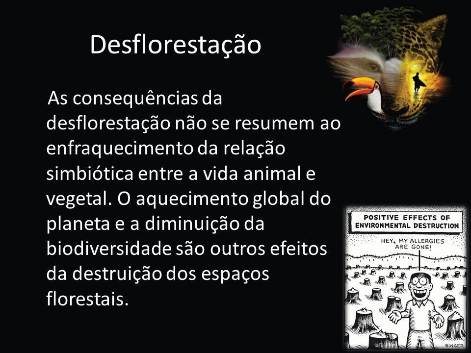 Desflorestação As consequências da desflorestação não se resumem ao enfraquecimento da relação simbiótica entre a vida animal e vegetal. O aquecimento