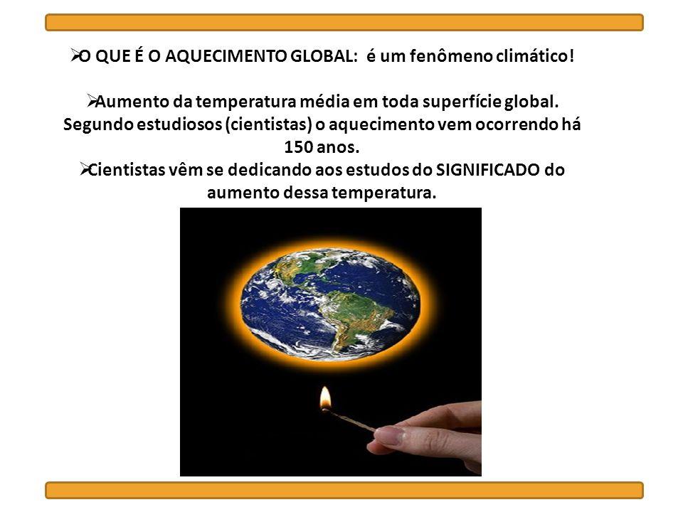 O QUE É O AQUECIMENTO GLOBAL: é um fenômeno climático! Aumento da temperatura média em toda superfície global. Segundo estudiosos (cientistas) o aquec