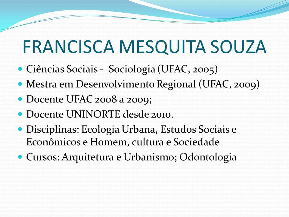 FRANCISCA MESQUITA SOUZA Ciências Sociais - Sociologia (UFAC, 2005) Mestra em Desenvolvimento Regional (UFAC, 2009) Docente UFAC 2008 a 2009; Docente