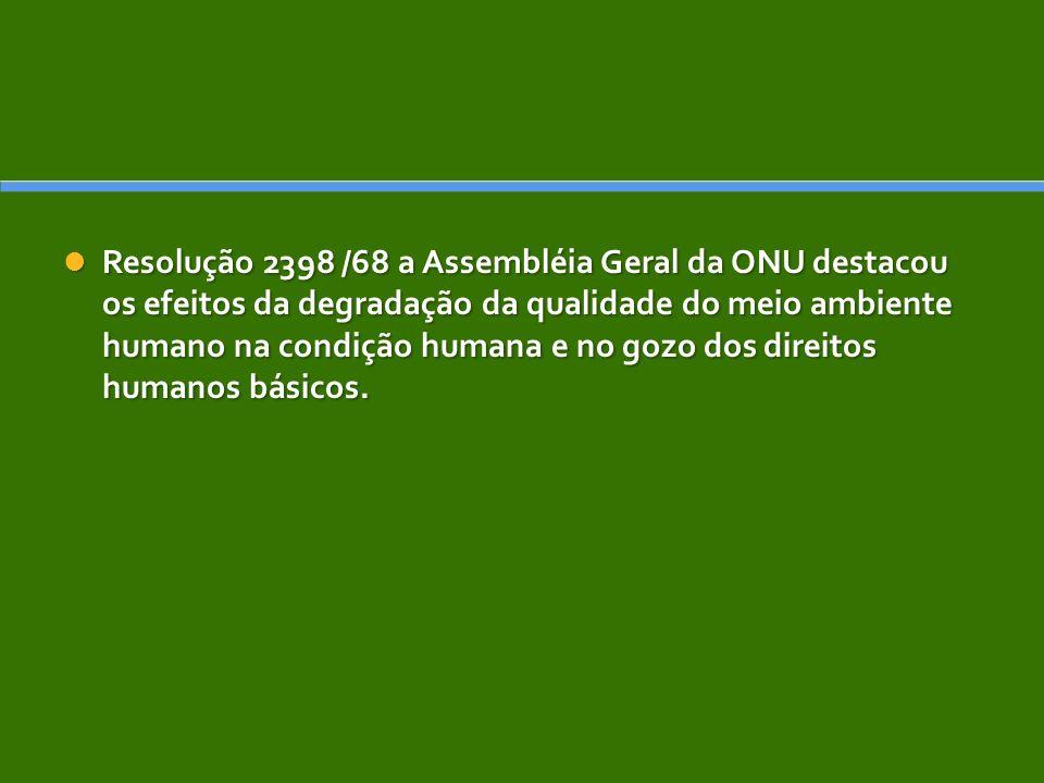 Resolução 2398 /68 a Assembléia Geral da ONU destacou os efeitos da degradação da qualidade do meio ambiente humano na condição humana e no gozo dos d
