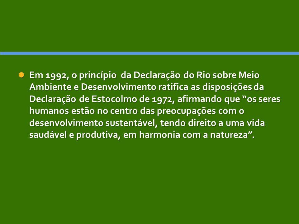 Em 1992, o princípio da Declaração do Rio sobre Meio Ambiente e Desenvolvimento ratifica as disposições da Declaração de Estocolmo de 1972, afirmando que os seres humanos estão no centro das preocupações com o desenvolvimento sustentável, tendo direito a uma vida saudável e produtiva, em harmonia com a natureza.