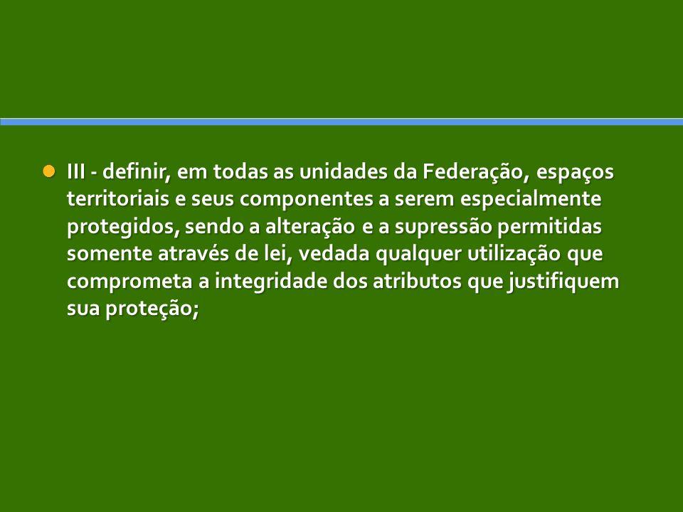 III - definir, em todas as unidades da Federação, espaços territoriais e seus componentes a serem especialmente protegidos, sendo a alteração e a supr