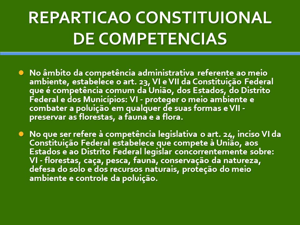 REPARTICAO CONSTITUIONAL DE COMPETENCIAS No âmbito da competência administrativa referente ao meio ambiente, estabelece o art. 23, VI e VII da Constit