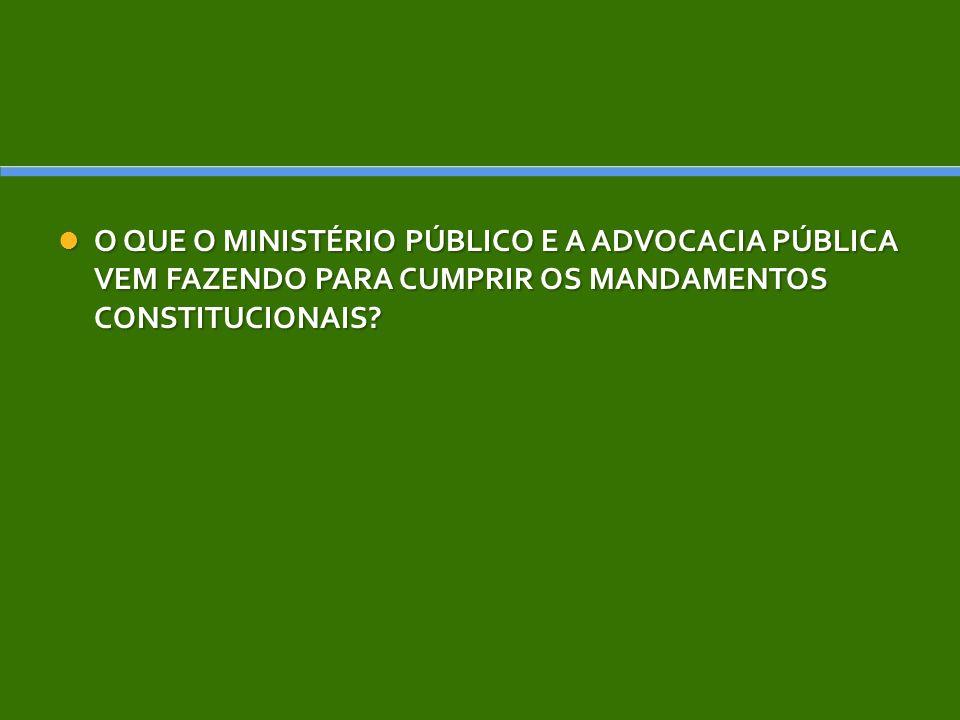O QUE O MINISTÉRIO PÚBLICO E A ADVOCACIA PÚBLICA VEM FAZENDO PARA CUMPRIR OS MANDAMENTOS CONSTITUCIONAIS? O QUE O MINISTÉRIO PÚBLICO E A ADVOCACIA PÚB