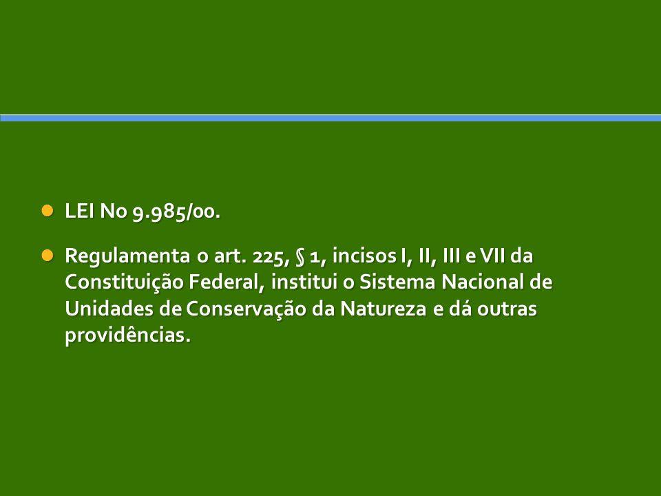 LEI No 9.985/00. LEI No 9.985/00. Regulamenta o art. 225, § 1, incisos I, II, III e VII da Constituição Federal, institui o Sistema Nacional de Unidad