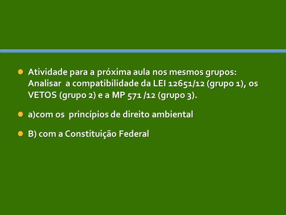 Atividade para a próxima aula nos mesmos grupos: Analisar a compatibilidade da LEI 12651/12 (grupo 1), os VETOS (grupo 2) e a MP 571 /12 (grupo 3).