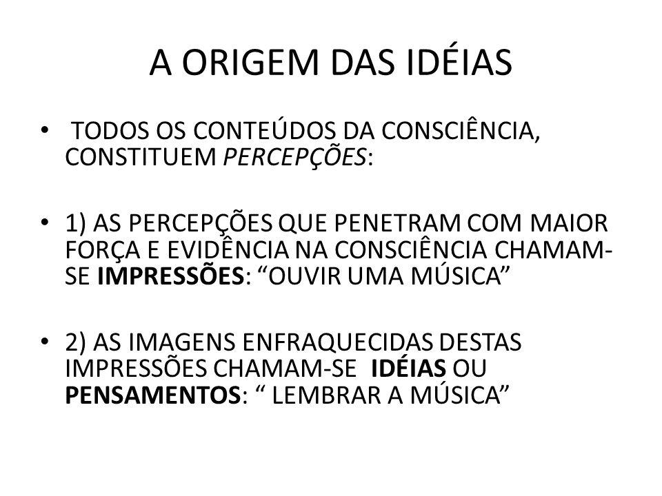 A ORIGEM DAS IDÉIAS TODOS OS CONTEÚDOS DA CONSCIÊNCIA, CONSTITUEM PERCEPÇÕES: 1) AS PERCEPÇÕES QUE PENETRAM COM MAIOR FORÇA E EVIDÊNCIA NA CONSCIÊNCIA CHAMAM- SE IMPRESSÕES: OUVIR UMA MÚSICA 2) AS IMAGENS ENFRAQUECIDAS DESTAS IMPRESSÕES CHAMAM-SE IDÉIAS OU PENSAMENTOS: LEMBRAR A MÚSICA