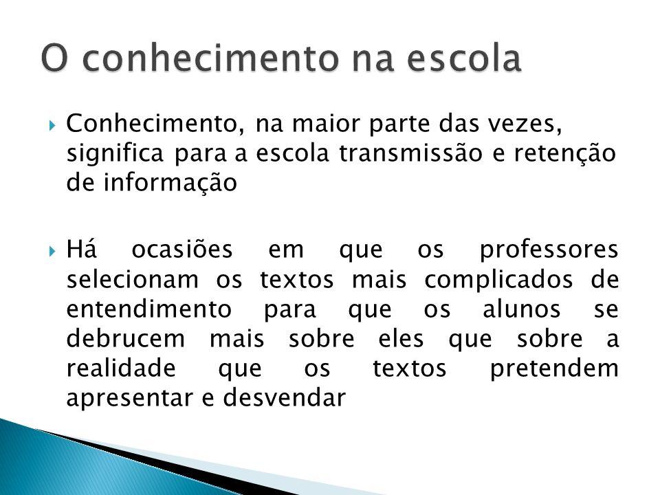 Conhecimento, na maior parte das vezes, significa para a escola transmissão e retenção de informação Há ocasiões em que os professores selecionam os t