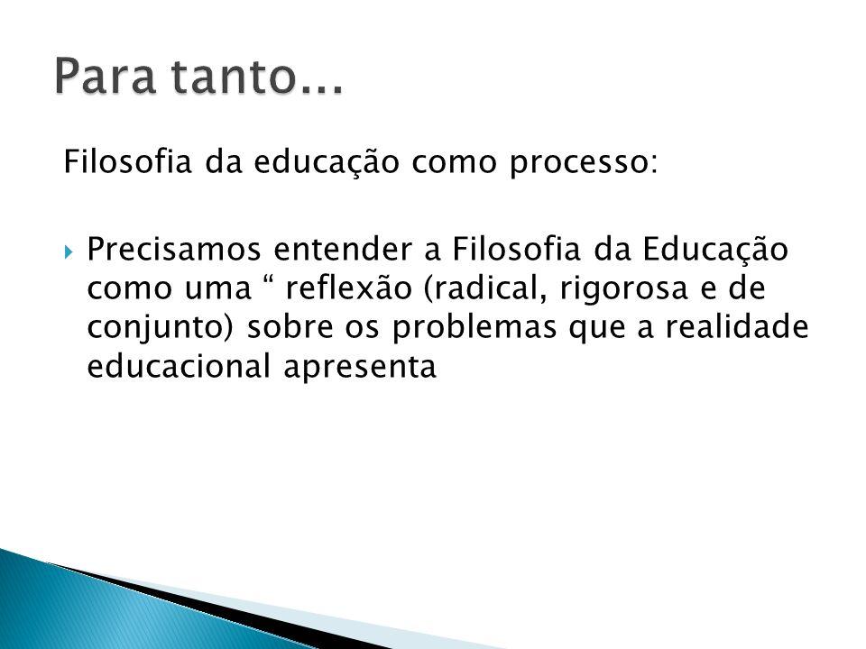 Filosofia da educação como processo: Precisamos entender a Filosofia da Educação como uma reflexão (radical, rigorosa e de conjunto) sobre os problema