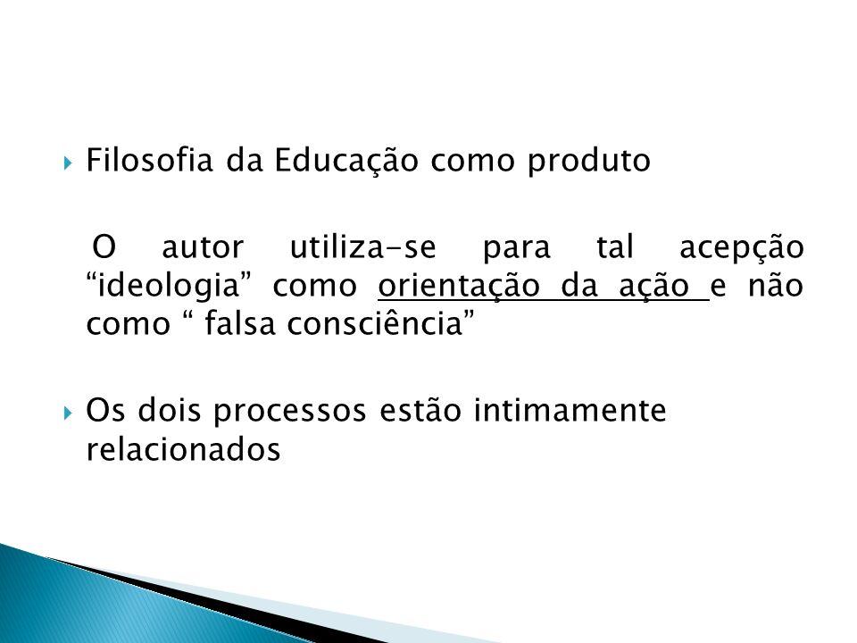 Filosofia da Educação como produto O autor utiliza-se para tal acepção ideologia como orientação da ação e não como falsa consciência Os dois processo
