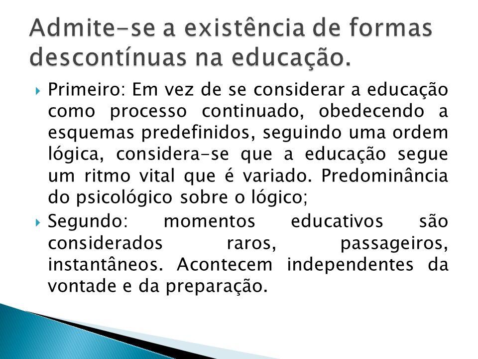 Primeiro: Em vez de se considerar a educação como processo continuado, obedecendo a esquemas predefinidos, seguindo uma ordem lógica, considera-se que