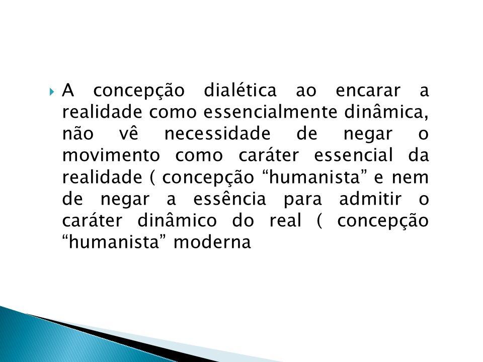A concepção dialética ao encarar a realidade como essencialmente dinâmica, não vê necessidade de negar o movimento como caráter essencial da realidade