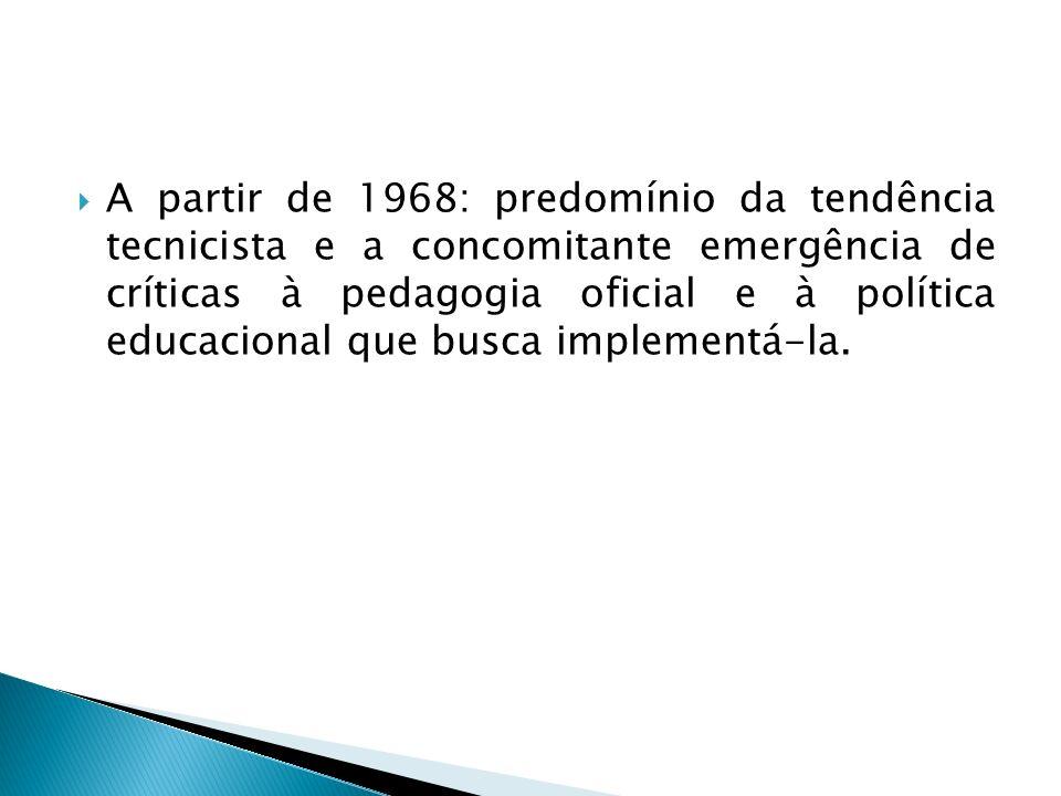 A partir de 1968: predomínio da tendência tecnicista e a concomitante emergência de críticas à pedagogia oficial e à política educacional que busca im