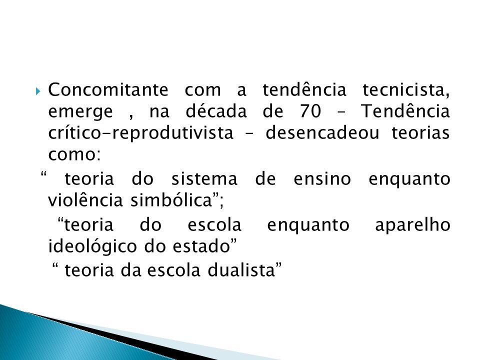 Concomitante com a tendência tecnicista, emerge, na década de 70 – Tendência crítico-reprodutivista – desencadeou teorias como: teoria do sistema de e