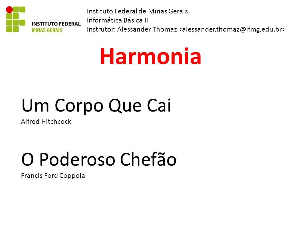 Instituto Federal de Minas Gerais Informática Básica II Instrutor: Alessander Thomaz Harmonia O Poderoso Chefão Francis Ford Coppola Um Corpo Que Cai