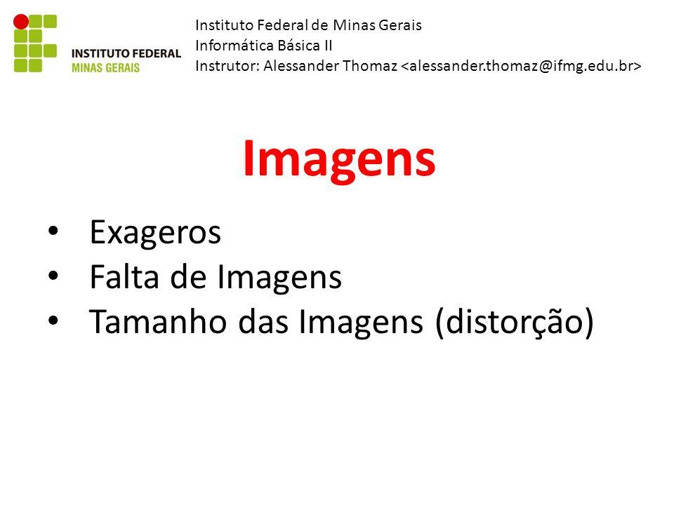Instituto Federal de Minas Gerais Informática Básica II Instrutor: Alessander Thomaz Imagens Exageros Falta de Imagens Tamanho das Imagens (distorção)