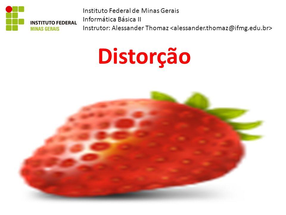Instituto Federal de Minas Gerais Informática Básica II Instrutor: Alessander Thomaz Distorção