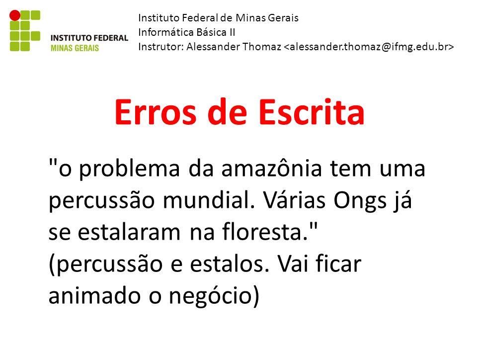 Instituto Federal de Minas Gerais Informática Básica II Instrutor: Alessander Thomaz Erros de Escrita o problema da amazônia tem uma percussão mundial.