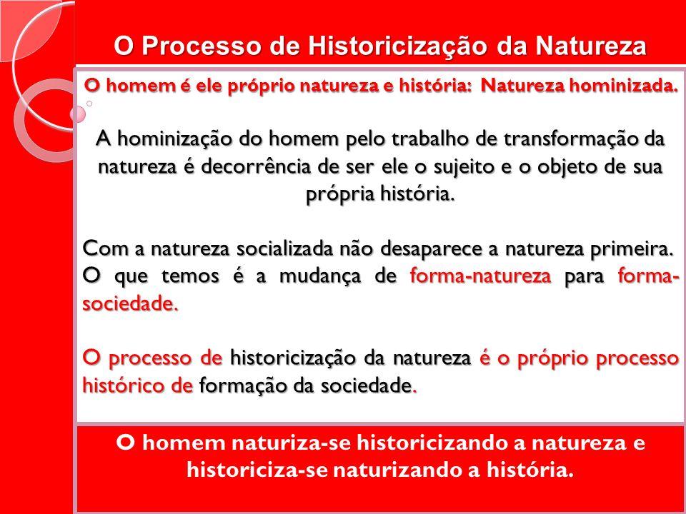O Processo de Historicização da Natureza O homem é ele próprio natureza e história: Natureza hominizada. A hominização do homem pelo trabalho de trans