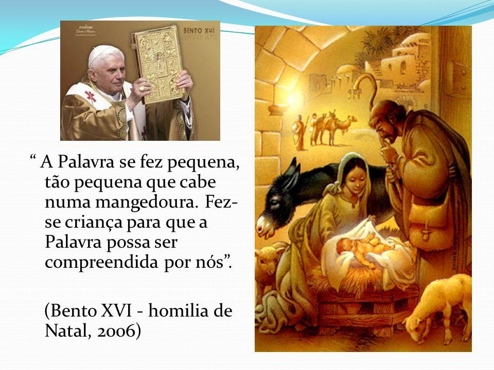 A Palavra se fez pequena, tão pequena que cabe numa mangedoura. Fez- se criança para que a Palavra possa ser compreendida por nós. (Bento XVI - homili