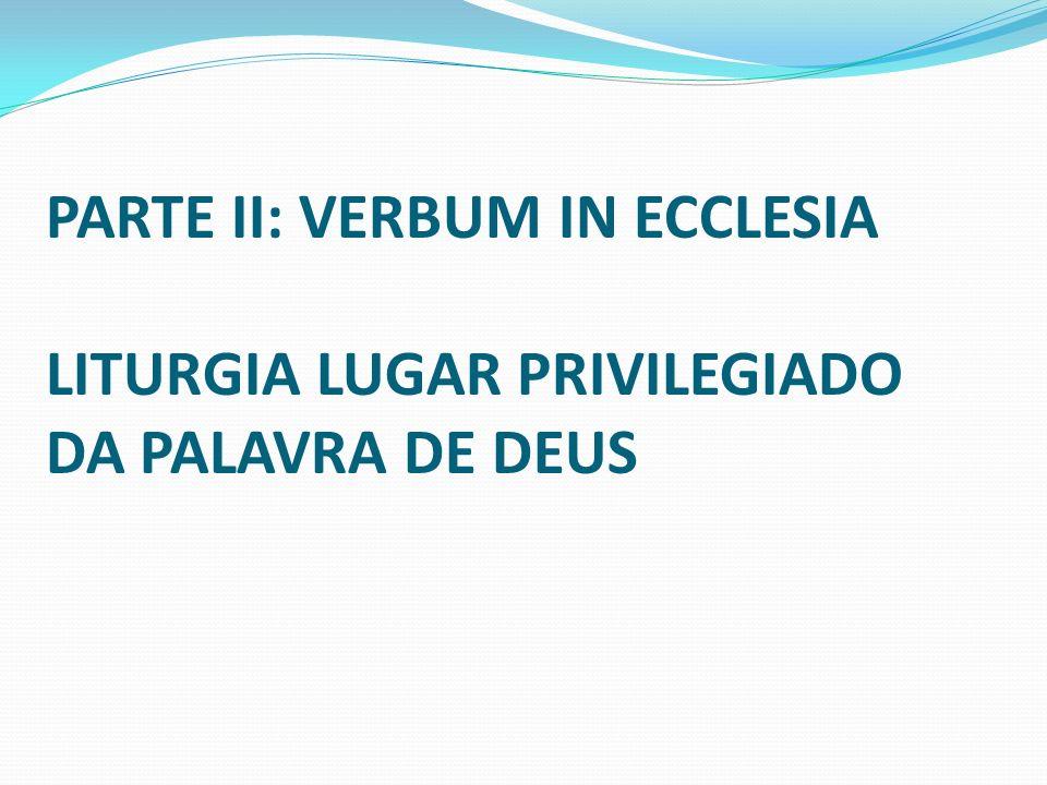 PARTE II: VERBUM IN ECCLESIA LITURGIA LUGAR PRIVILEGIADO DA PALAVRA DE DEUS