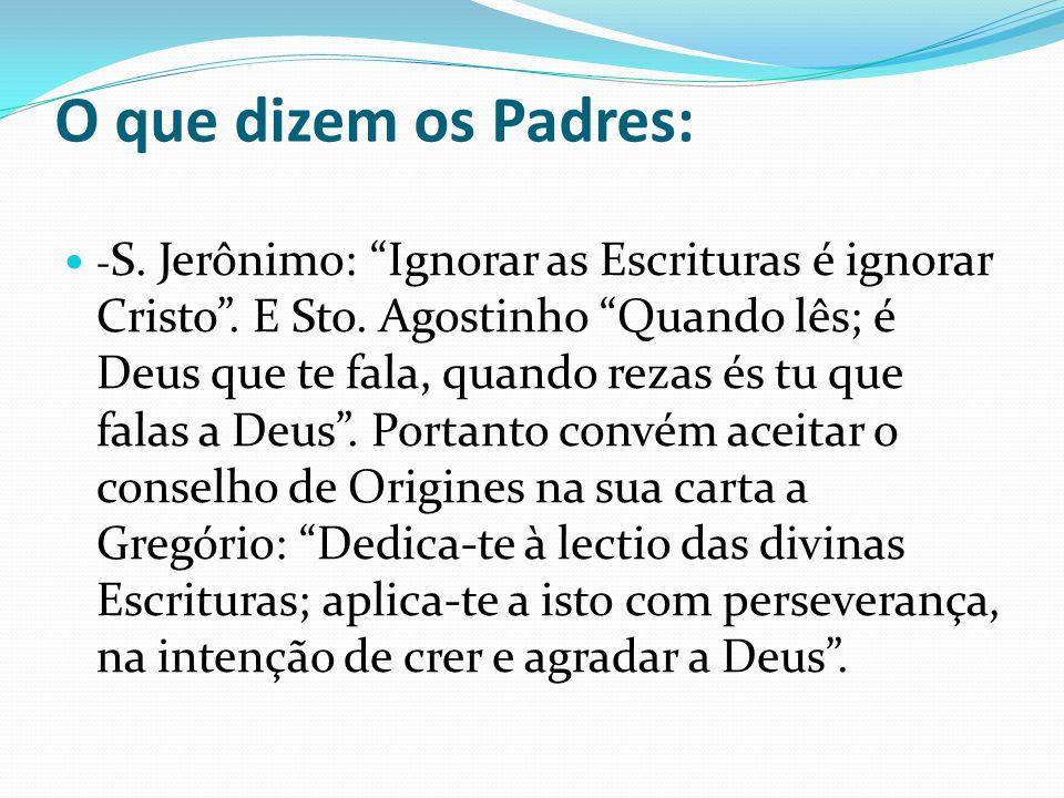 O que dizem os Padres: - S. Jerônimo: Ignorar as Escrituras é ignorar Cristo. E Sto. Agostinho Quando lês; é Deus que te fala, quando rezas és tu que