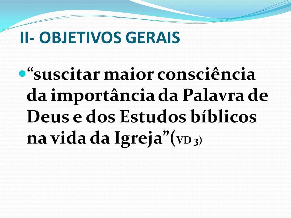 II- OBJETIVOS GERAIS suscitar maior consciência da importância da Palavra de Deus e dos Estudos bíblicos na vida da Igreja( VD 3)