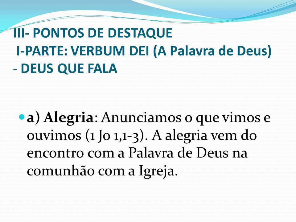 III- PONTOS DE DESTAQUE I-PARTE: VERBUM DEI (A Palavra de Deus) - DEUS QUE FALA a) Alegria: Anunciamos o que vimos e ouvimos (1 Jo 1,1-3). A alegria v
