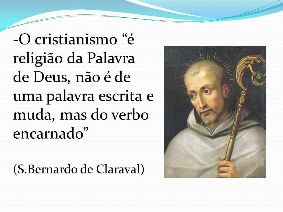 -O cristianismo é religião da Palavra de Deus, não é de uma palavra escrita e muda, mas do verbo encarnado (S.Bernardo de Claraval)
