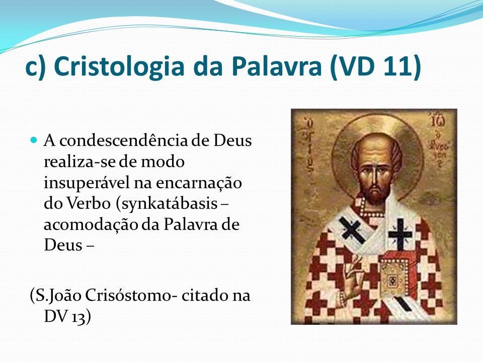 c) Cristologia da Palavra (VD 11) A condescendência de Deus realiza-se de modo insuperável na encarnação do Verbo (synkatábasis – acomodação da Palavr