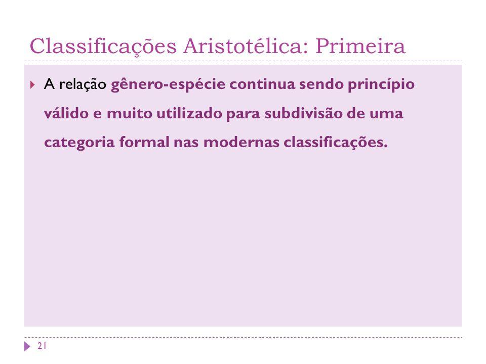 Classificações Aristotélica: Primeira A relação gênero-espécie continua sendo princípio válido e muito utilizado para subdivisão de uma categoria formal nas modernas classificações.