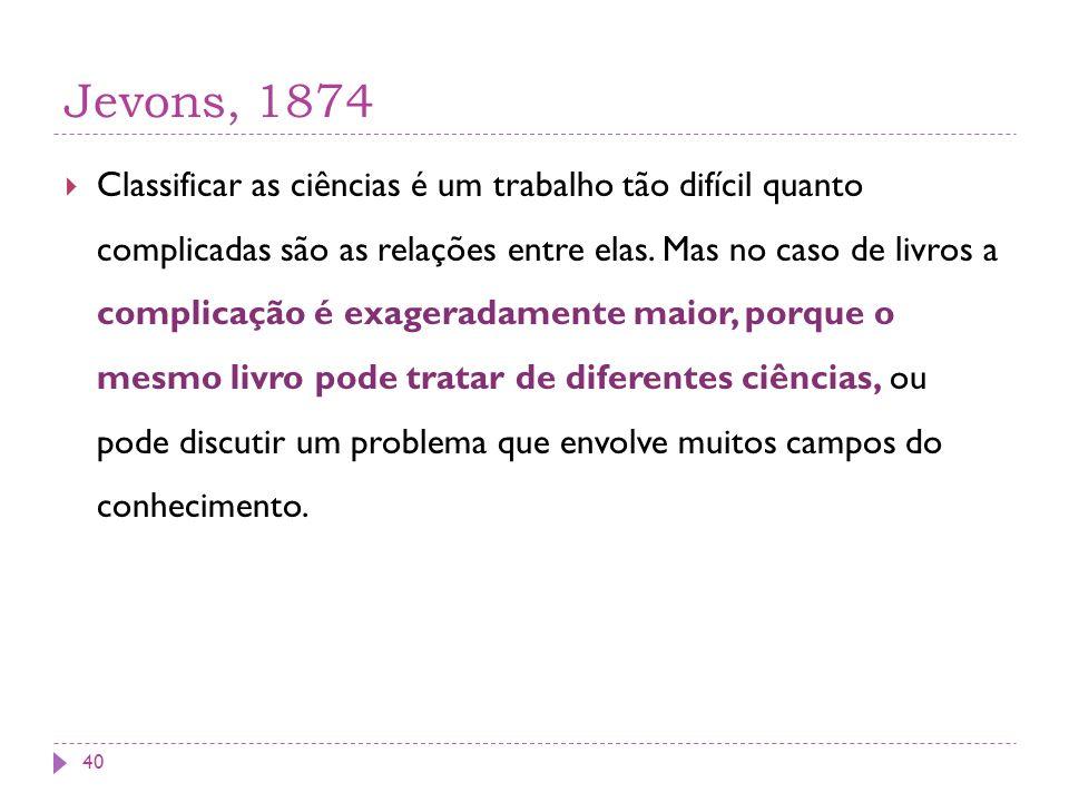 Jevons, 1874 Classificar as ciências é um trabalho tão difícil quanto complicadas são as relações entre elas. Mas no caso de livros a complicação é ex