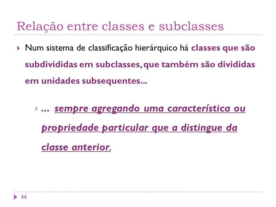 Relação entre classes e subclasses Num sistema de classificação hierárquico há classes que são subdivididas em subclasses, que também são divididas em unidades subsequentes......