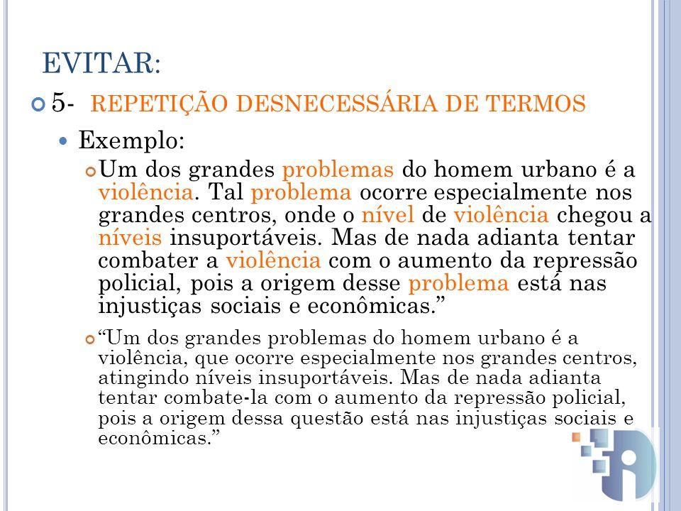 EVITAR: 5- REPETIÇÃO DESNECESSÁRIA DE TERMOS Exemplo: Um dos grandes problemas do homem urbano é a violência.