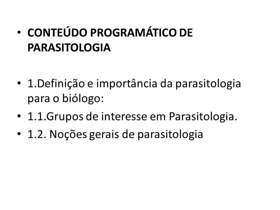 CONTEÚDO PROGRAMÁTICO DE PARASITOLOGIA 1.Definição e importância da parasitologia para o biólogo: 1.1.Grupos de interesse em Parasitologia. 1.2. Noçõe