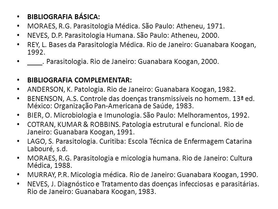 BIBLIOGRAFIA BÁSICA: MORAES, R.G. Parasitologia Médica. São Paulo: Atheneu, 1971. NEVES, D.P. Parasitologia Humana. São Paulo: Atheneu, 2000. REY, L.