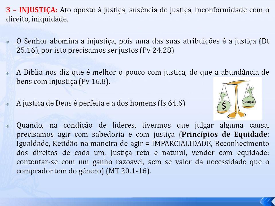 3 – INJUSTIÇA: Ato oposto à justiça, ausência de justiça, inconformidade com o direito, iniquidade. O Senhor abomina a injustiça, pois uma das suas at