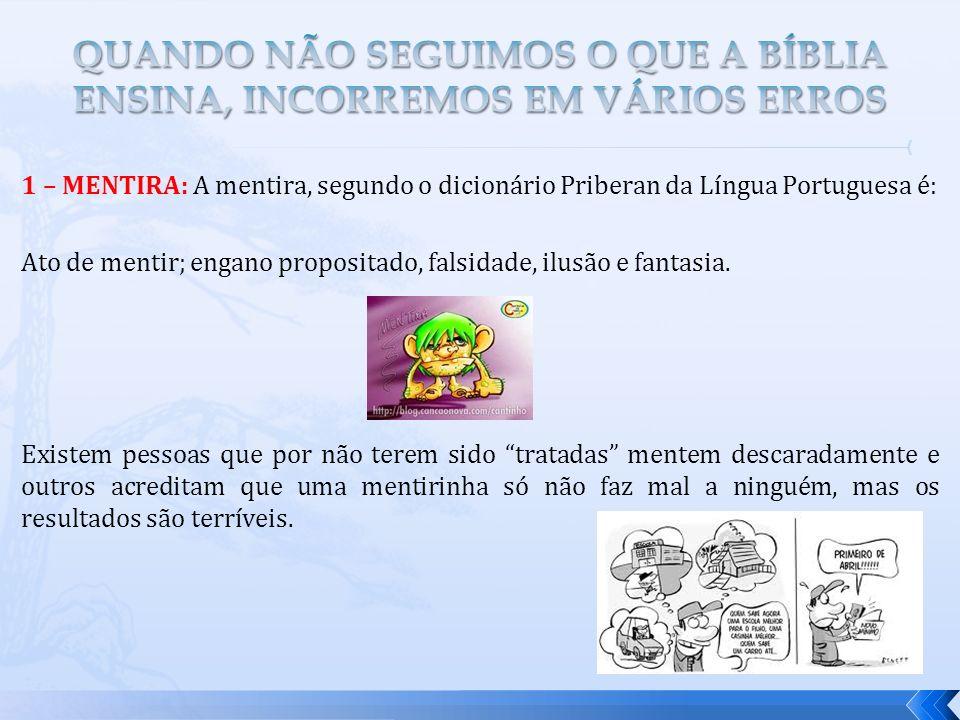 1 – MENTIRA: A mentira, segundo o dicionário Priberan da Língua Portuguesa é: Ato de mentir; engano propositado, falsidade, ilusão e fantasia. Existem