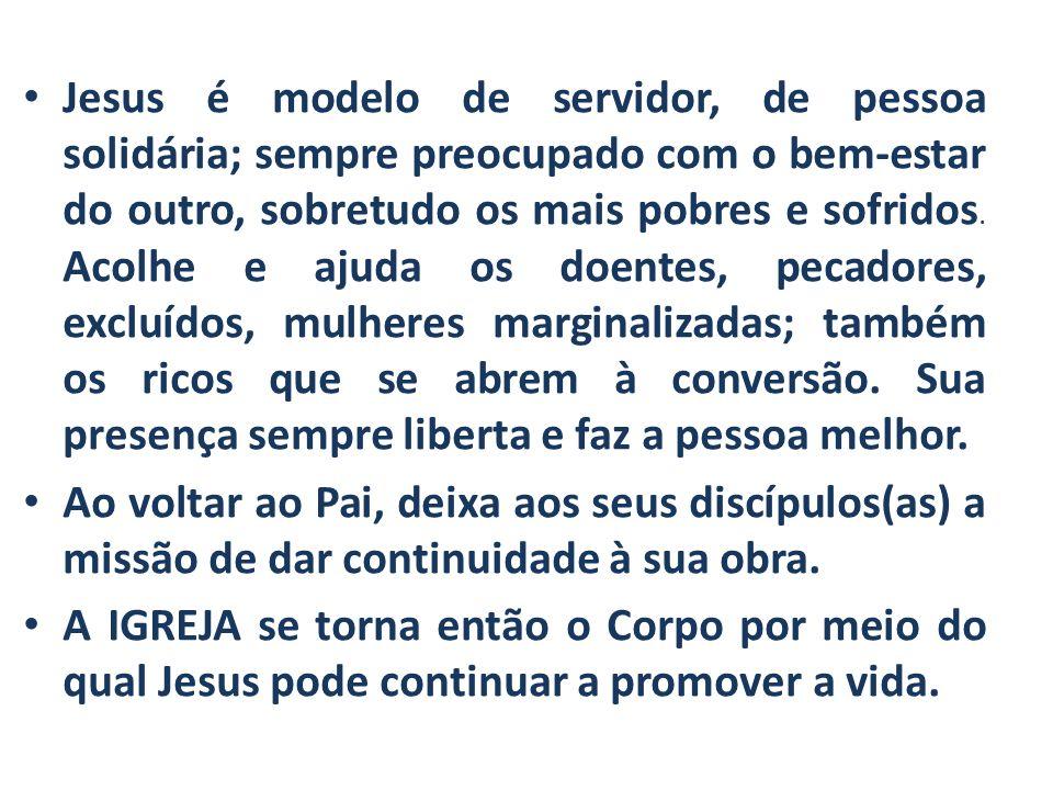 Jesus é modelo de servidor, de pessoa solidária; sempre preocupado com o bem-estar do outro, sobretudo os mais pobres e sofridos. Acolhe e ajuda os do