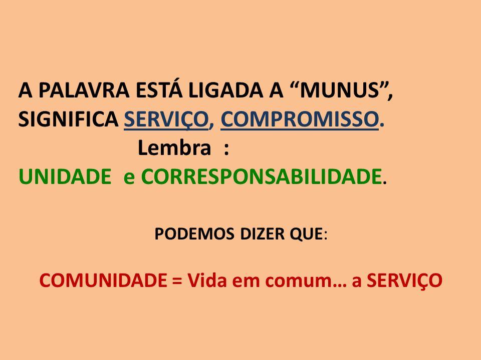 PODEMOS DIZER QUE: COMUNIDADE = Vida em comum… a SERVIÇO A PALAVRA ESTÁ LIGADA A MUNUS, SIGNIFICA SERVIÇO, COMPROMISSO. Lembra : UNIDADE e CORRESPONSA