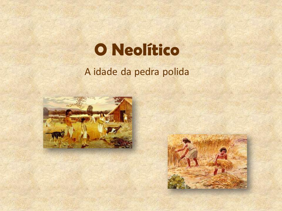 O Neolítico A idade da pedra polida