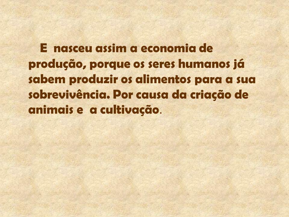 E nasceu assim a economia de produção, porque os seres humanos já sabem produzir os alimentos para a sua sobrevivência. Por causa da criação de animai