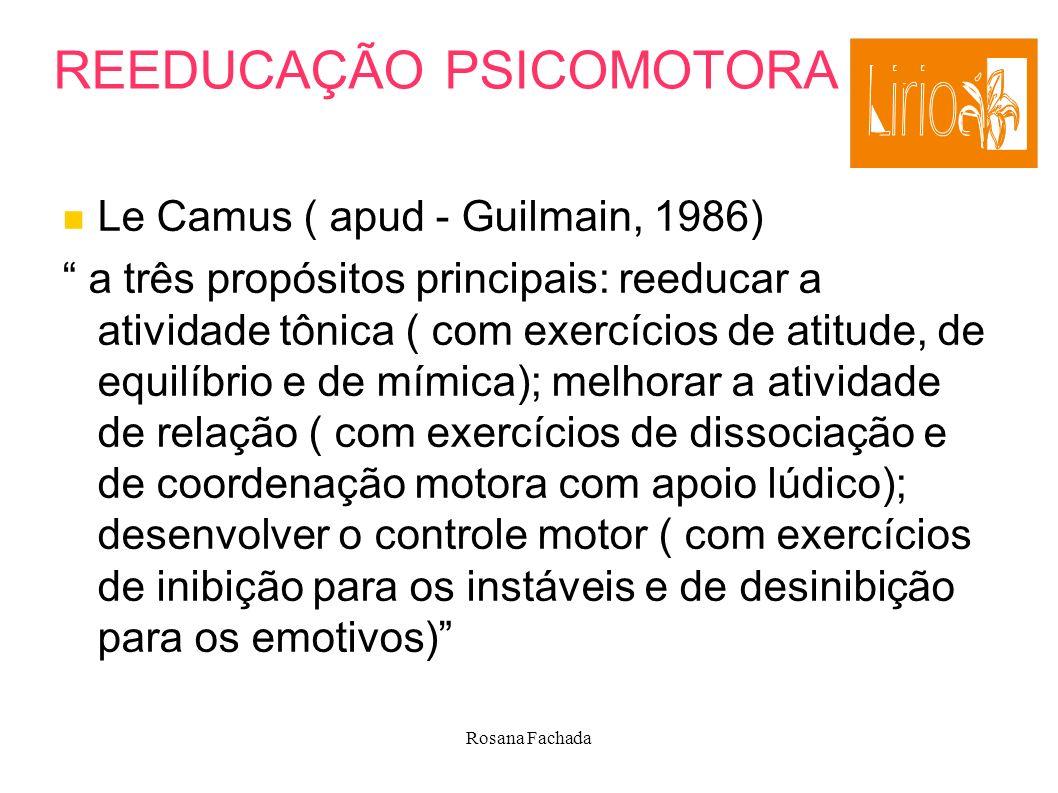Rosana Fachada REEDUCAÇÃO PSICOMOTORA Le Camus ( apud - Guilmain, 1986) a três propósitos principais: reeducar a atividade tônica ( com exercícios de
