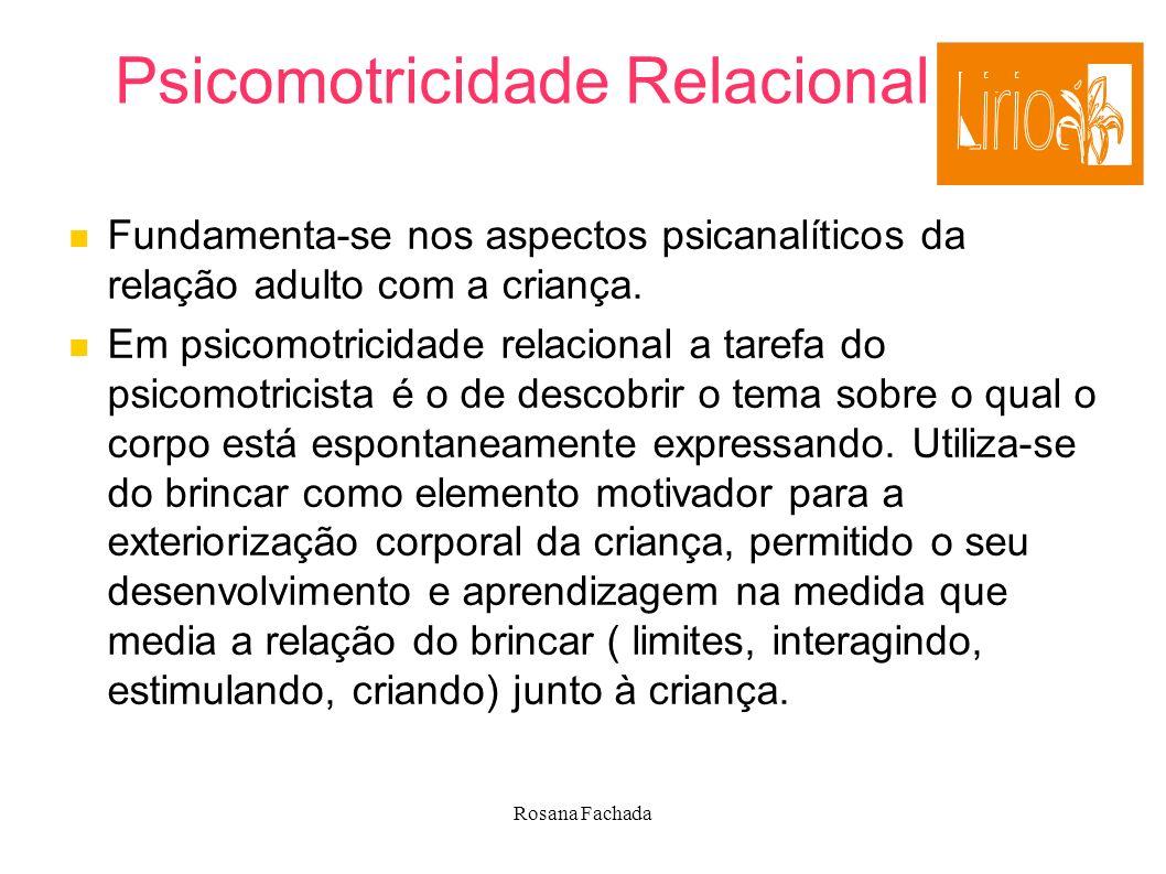 Rosana Fachada Psicomotricidade Relacional Fundamenta-se nos aspectos psicanalíticos da relação adulto com a criança. Em psicomotricidade relacional a