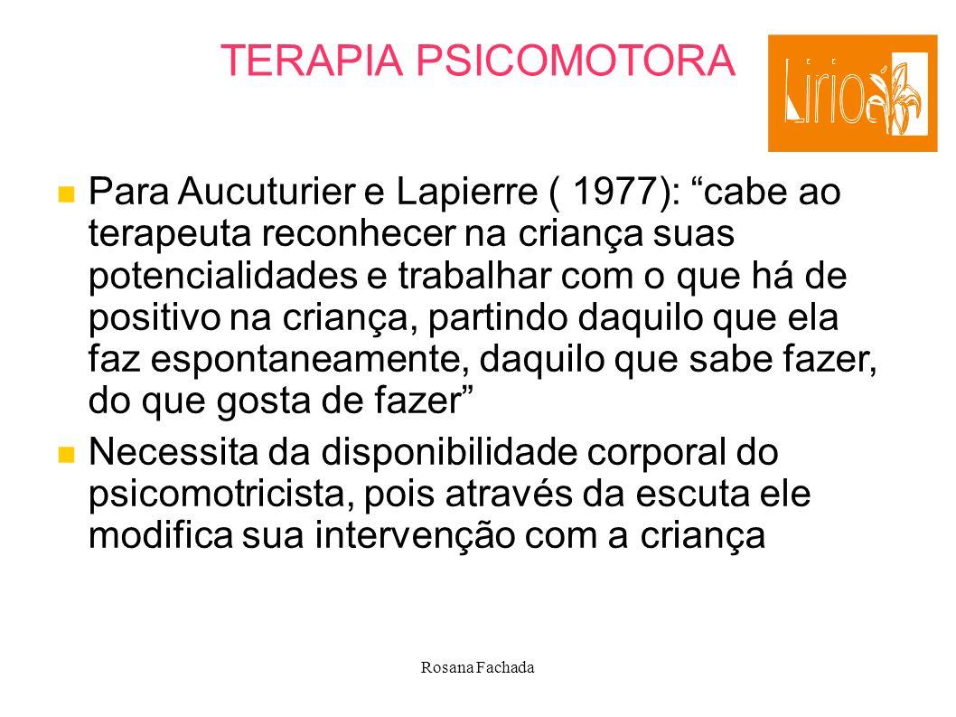 Rosana Fachada TERAPIA PSICOMOTORA Para Aucuturier e Lapierre ( 1977): cabe ao terapeuta reconhecer na criança suas potencialidades e trabalhar com o