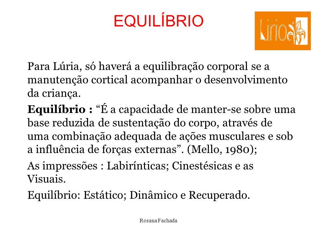 Rosana Fachada EQUILÍBRIO Para Lúria, só haverá a equilibração corporal se a manutenção cortical acompanhar o desenvolvimento da criança. Equilíbrio :