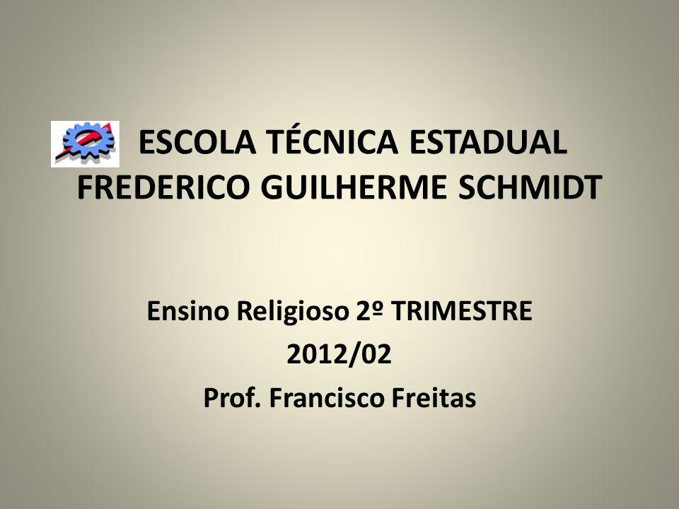 ESCOLA TÉCNICA ESTADUAL FREDERICO GUILHERME SCHMIDT Ensino Religioso 2º TRIMESTRE 2012/02 Prof. Francisco Freitas