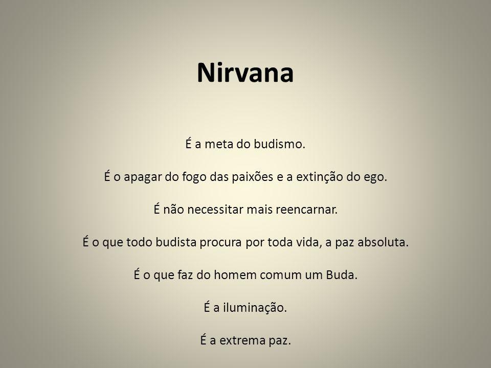 Nirvana É a meta do budismo. É o apagar do fogo das paixões e a extinção do ego. É não necessitar mais reencarnar. É o que todo budista procura por to